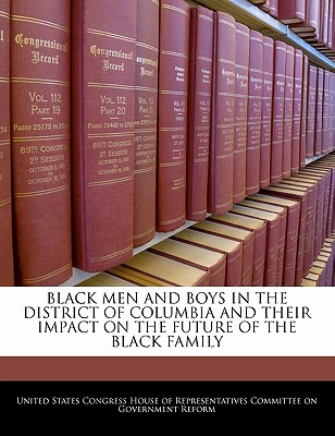 Black Men and Boys in the District of Columbia and Their Impact on the Future of the Black Family - United States Congress House of Represen (Creator)