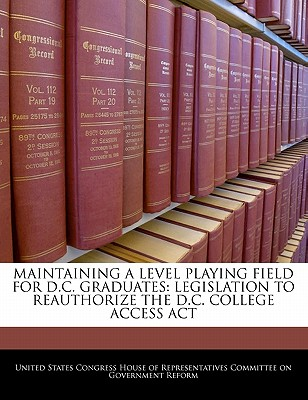 Maintaining a Level Playing Field for D.C. Graduates: Legislation to Reauthorize the D.C. College Access ACT - United States Congress House of Represen (Creator)