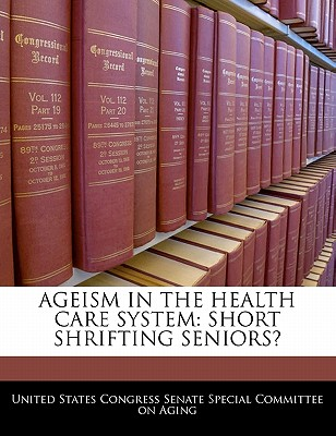 Ageism in the Health Care System: Short Shrifting Seniors? - United States Congress Senate Special Co (Creator)