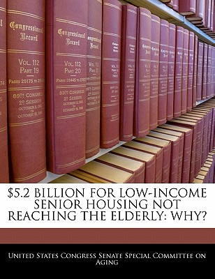 $5.2 Billion for Low-Income Senior Housing Not Reaching the Elderly: Why? - United States Congress Senate Special Co (Creator)