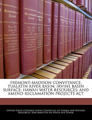 Fremont-Madison Conveyance; Tualatin River Basin; Irvine Basin Surface; Hawaii Water Resources; And Amend Reclamation Projects ACT - United States Congress Senate Committee (Creator)