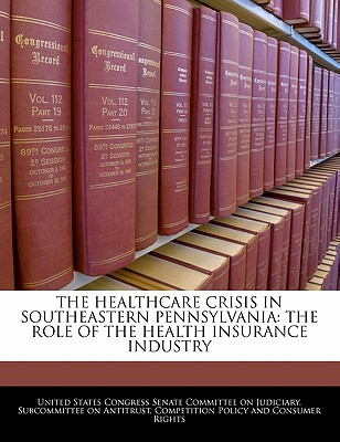 The Healthcare Crisis in Southeastern Pennsylvania: The Role of the Health Insurance Industry - United States Congress Senate Committee (Creator)