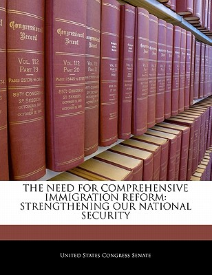 The Need for Comprehensive Immigration Reform: Strengthening Our National Security - United States Congress Senate (Creator)