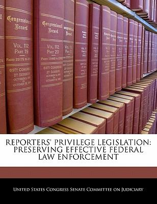 Reporters' Privilege Legislation: Preserving Effective Federal Law Enforcement - United States Congress Senate Committee (Creator)