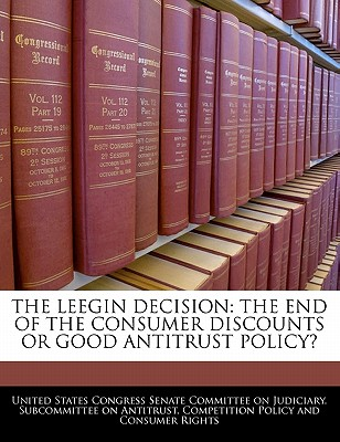 The Leegin Decision: The End of the Consumer Discounts or Good Antitrust Policy? - United States Congress Senate Committee (Creator)