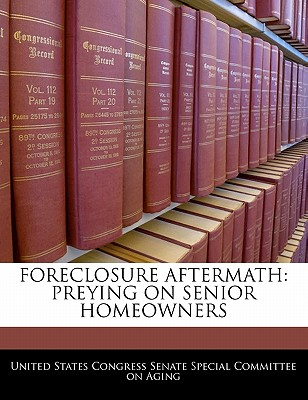 Foreclosure Aftermath: Preying on Senior Homeowners - United States Congress Senate Special Co (Creator)