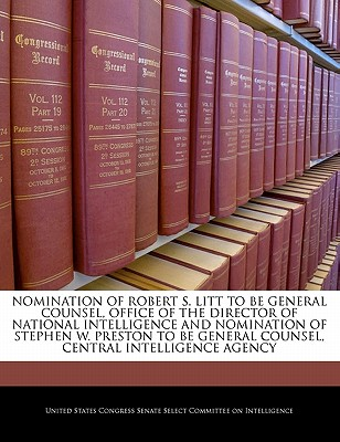 Nomination of Robert S. Litt to Be General Counsel, Office of the Director of National Intelligence and Nomination of Stephen W. Preston to Be General Counsel, Central Intelligence Agency - United States Congress Senate Select Com (Creator)