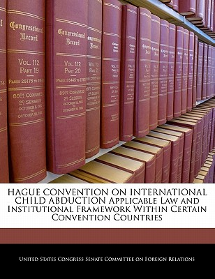Hague Convention on International Child Abduction Applicable Law and Institutional Framework Within Certain Convention Countries - United States Congress Senate Committee (Creator)