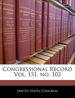 Congressional Record Vol. 151, No. 102 - United States Congress (Creator)