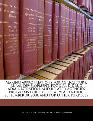 Making Appropriations for Agriculture, Rural Development, Food and Drug Administration, and Related Agencies Programs for the Fiscal Year Ending September 30, 2000, and for Other Purposes - United States Congress House of Represen (Creator)