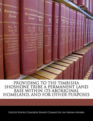 Providing to the Timbisha Shoshone Tribe a Permanent Land Base Within Its Aboriginal Homeland, and for Other Purposes - United States Congress Senate Committee (Creator)
