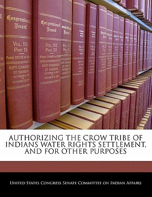 Authorizing the Crow Tribe of Indians Water Rights Settlement, and for Other Purposes - United States Congress Senate Committee (Creator)
