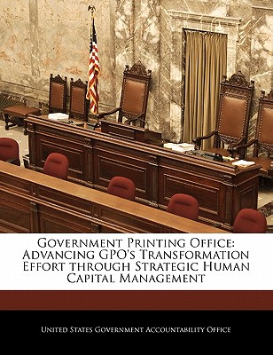 Government Printing Office: Advancing Gpo's Transformation Effort Through Strategic Human Capital Management - United States Government Accountability (Creator)