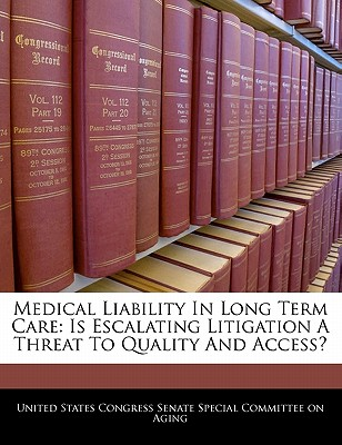 Medical Liability in Long Term Care: Is Escalating Litigation a Threat to Quality and Access? - United States Congress Senate Special Co (Creator)