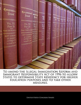 To Amend the Illegal Immigration Reform and Immigrant Responsibility Act of 1996 to Alloiw States to Determine State Residency for Higher Education Purposes and to Take Other Measures. - United States Congress Senate (Creator)