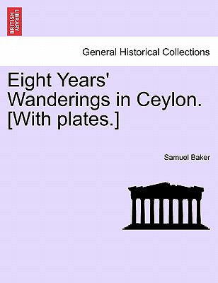 Eight Years' Wanderings in Ceylon. [With Plates.] - Baker, Samuel, Dr.