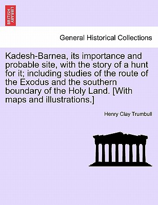 Kadesh-Barnea, Its Importance and Probable Site, with the Story of a Hunt for It; Including Studies of the Route of the Exodus and the Southern Boundary of the Holy Land. [With Maps and Illustrations.] - Trumbull, Henry Clay