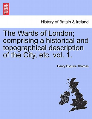 The Wards of London; Comprising a Historical and Topographical Description of the City, Etc. Vol. 1. - Thomas, Henry Esquire