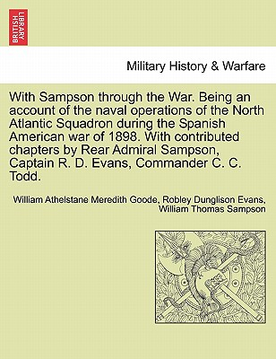With Sampson Through the War. Being an Account of the Naval Operations of the North Atlantic Squadron During the Spanish American War of 1898. with Contributed Chapters by Rear Admiral Sampson, Captain R. D. Evans, Commander C. C. Todd. - Goode, William Athelstane Meredith, and Evans, Robley Dunglison, and Sampson, William Thomas