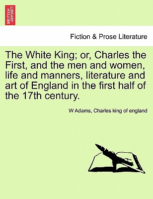 The White King; Or, Charles the First, and the Men and Women, Life and Manners, Literature and Art of England in the First Half of the 17th Century. - Adams, W, and Charles King of England