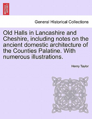 Old Halls in Lancashire and Cheshire, Including Notes on the Ancient Domestic Architecture of the Counties Palatine. with Numerous Illustrations. - Taylor, Henry
