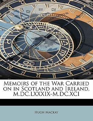 Memoirs of the War Carried on in Scotland and Ireland, M.DC.LXXXIX-M.DC.XCI - MacKay, Hugh, Dr.