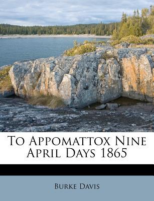 To Appomattox Nine April Days 1865 - Davis, Burke