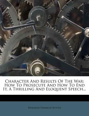 Character and Results of the War: How to Prosecute and How to End It, a Thrilling and Eloquent Speech... - Butler, Benjamin Franklin