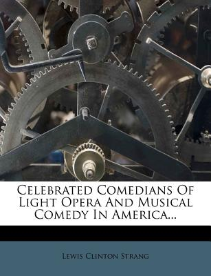 Celebrated Comedians of Light Opera and Musical Comedy in America... - Strang, Lewis Clinton