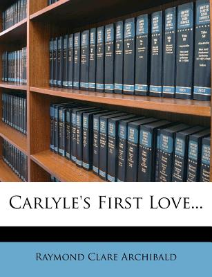 Carlyle's First Love... - Archibald, Raymond Clare