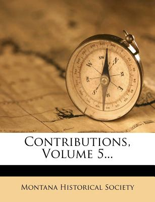 Contributions, Volume 5... - Society, Montana Historical