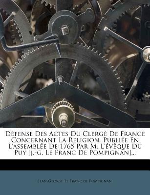 D Fense Des Actes Du Clerg de France Concernant La Religion, Publi E En L'Assembl E de 1765 Par M. L' V Que Du Puy [J.-G. Le Franc de Pompignan]... - Jean-George Le Franc De Pompignan (Creator)