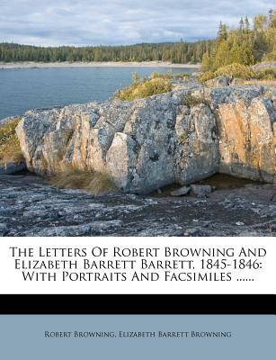 The Letters of Robert Browning and Elizabeth Barrett Barrett, 1845-1846: With Portraits and Facsimiles ...... - Browning, Robert, and Elizabeth Barrett Browning (Creator)