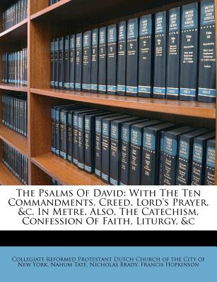 The Psalms of David: With the Ten Commandments, Creed, Lord's Prayer, &C. in Metre. Also, the Catechism, Confession of Faith, Liturgy, &C - Tate, Nahum, and Brady, Nicholas, and Collegiate Reformed Protestant Dutch Chu (Creator)