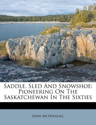 Saddle, Sled and Snowshoe: Pioneering on the Saskatchewan in the Sixties - McDougall, John, M.D.