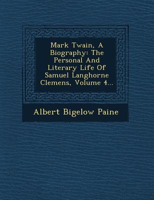 Mark Twain, a Biography: The Personal and Literary Life of Samuel Langhorne Clemens, Volume 4... - Paine, Albert Bigelow