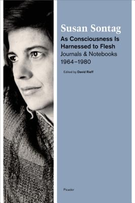 As Consciousness Is Harnessed to Flesh: Journals and Notebooks, 1964-1980 - Sontag, Susan, and Rieff, David (Editor)