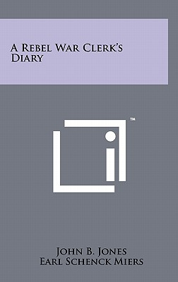 A Rebel War Clerk's Diary - Jones, John B, and Miers, Earl Schenck (Editor)