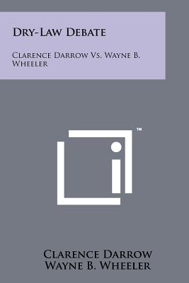 Dry-Law Debate: Clarence Darrow vs. Wayne B. Wheeler - Darrow, Clarence, and Wheeler, Wayne B