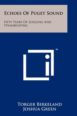 Echoes of Puget Sound: Fifty Years of Logging and Steamboating - Birkeland, Torger, and Green, Joshua (Foreword by)