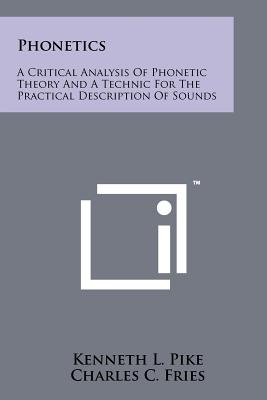 Phonetics: A Critical Analysis of Phonetic Theory and a Technic for the Practical Description of Sounds - Pike, Kenneth L, and Fries, Charles C (Foreword by)
