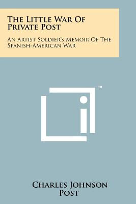 The Little War of Private Post: An Artist Soldier's Memoir of the Spanish-American War - Post, Charles Johnson