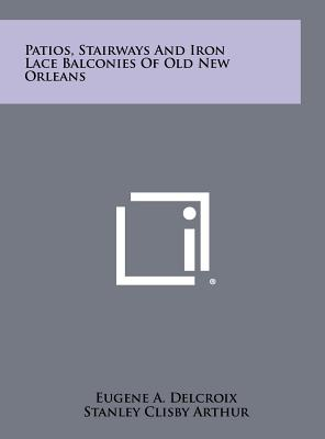 Patios, Stairways and Iron Lace Balconies of Old New Orleans - Arthur, Stanley Clisby (Introduction by)