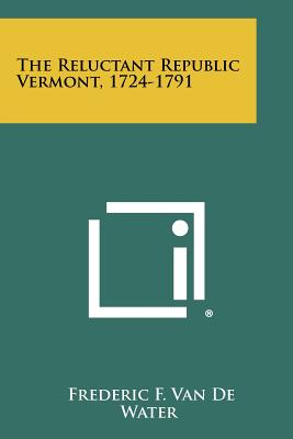 The Reluctant Republic Vermont, 1724-1791 - Van De Water, Frederic F