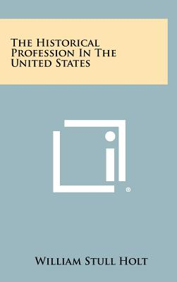 The Historical Profession in the United States - Holt, William Stull