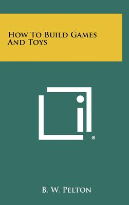 How to Build Games and Toys - Pelton, B W