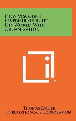 How Viscount Leverhulme Built His World Wide Organization - Dreier, Thomas, and Pneumatic Scale Corporation (Foreword by)