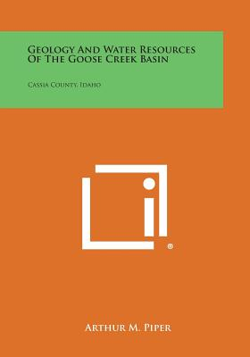 Geology and Water Resources of the Goose Creek Basin: Cassia County, Idaho - Piper, Arthur M