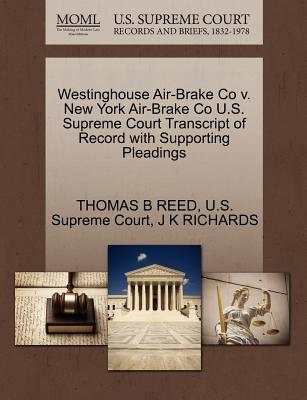 Westinghouse Air-Brake Co V. New York Air-Brake Co U.S. Supreme Court Transcript of Record with Supporting Pleadings - Reed, Thomas B, and Richards, J K, and U S Supreme Court (Creator)