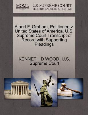 Albert F. Graham, Petitioner, V. United States of America. U.S. Supreme Court Transcript of Record with Supporting Pleadings - Wood, Kenneth D, and U S Supreme Court (Creator)